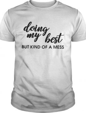Doing my best but kind of a mess shirt