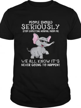 Elephant people should seriously stop expecting normal from me we all know it's never going to happen shirt