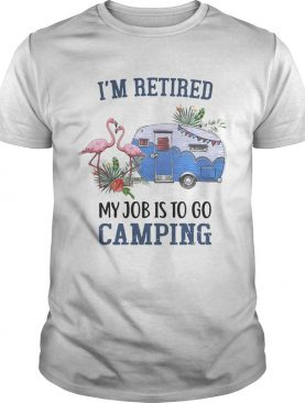 Flamingo I'm retired my job is to go camping shirt