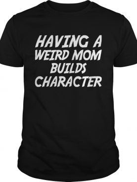 Having A Weird Mom Build Character Funny Pregnant T-shirt