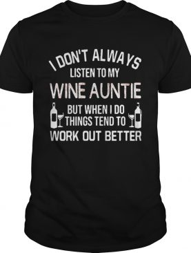 I Don't Always Listen To My Wine Auntie But When I Do Things Tend To Work Out Better shirt