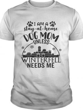 I am a stay-at-home dog mom unless Winterfell needs me shirt