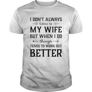 Guys I dont always listen to my nurse wife but when I do things tend shirt