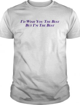 I'd Wish You The Best But I'm The Best shirt
