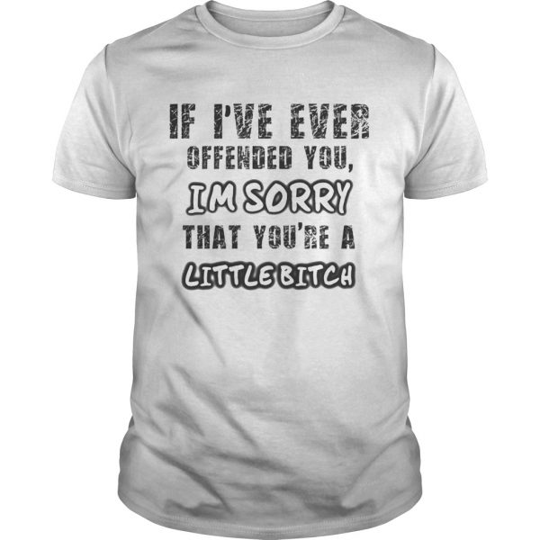 Guys If Ive Ever Offended You Im Sorry That Youre A Little Bitch shirt