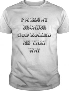 I'm Blunt Because God Rolled Me That Way Version tshirt