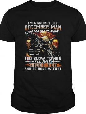 I'm a grumpy old December man I'm too lod to fight too slow to run I'll hust shoot you tshirt