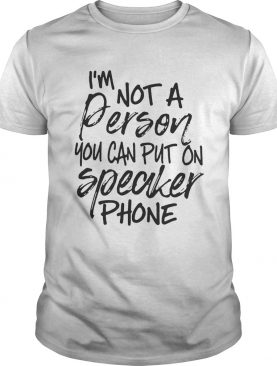 I'm not a person you can put on speaker phone shirt