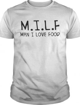 MILF man I love food shirt