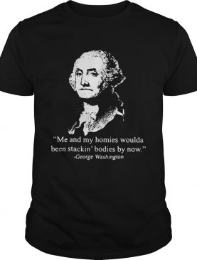 Me and my homies woulda been stacking bodies by now George Washington shirt