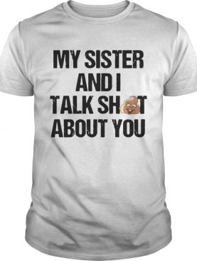 My Sister And I Talk Shit About You T shirt