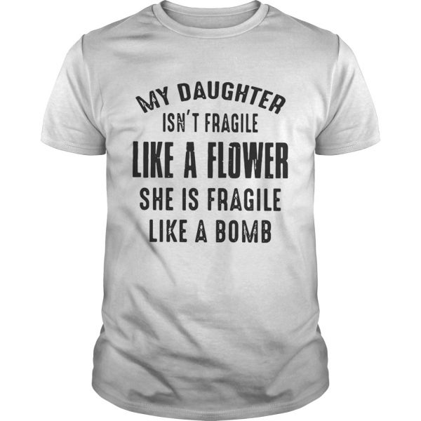 Guys My daughter isnt fragile like a flower she is fragile like a bomb shirt