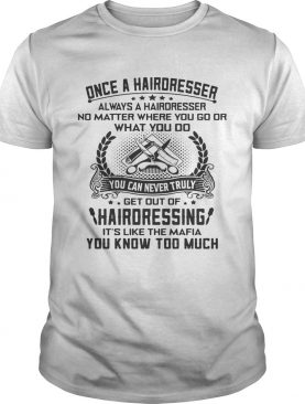 Once a hairdresser always a hairdresser no matter where you go or what you do you shirt