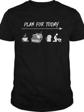 Plan for today coffee trucker and sex shirt