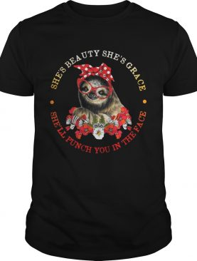 Sloth and flower she's beauty she's grace she'll punch you in the face tshirt