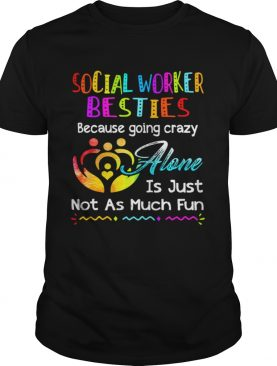 Social Worker besties because going crazy alone is just not as much fun shirt