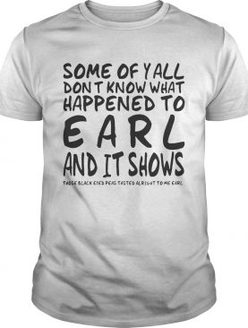 Some Of Y'all Don't Know What Happened To Earl And It Shows shirt