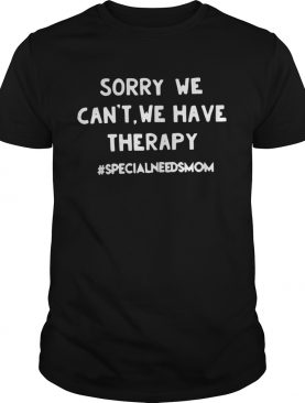 Sorry we can't we have therapy #specialneedsmom tshirt