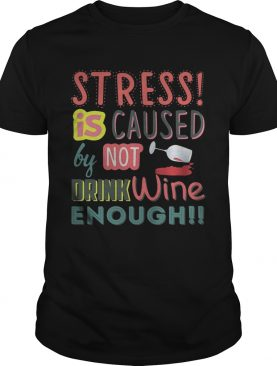 Stress is caused by not drink wine enough shirt
