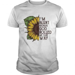 Guys Sunflower Im blunt because God rolled me that way shirt