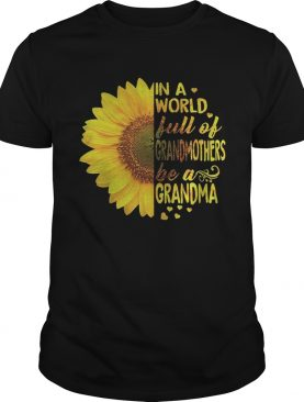 Sunflower In a world full of grandmothers be a Grandma shirt