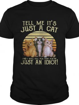 Tell me it's just a cat and I will tell you that you're just an idiot retro shirt