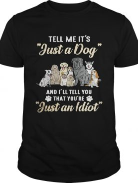 Tell me it's just a dog and I'll tell you that you're just an idiot tshirt
