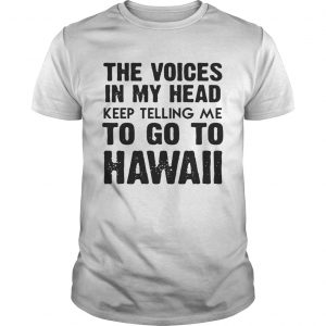 Guys The Voices In My Head Keep Telling Me To Go To Hawaii White shirt