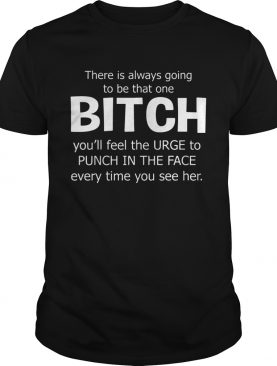 There Is Always Going To Be That One Bitch You'll Feel The Urge – T-shirts