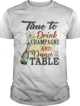 Time to drink champagne and dance on the table tshirt