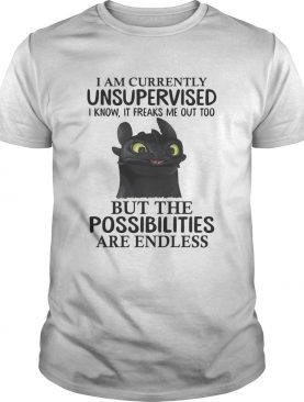 Toothless I am currently unsupervised I know It freaks me out too shirt