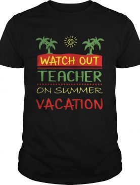 Watch Out Teacher On Summer Vacation T-shirt