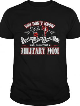 You don't know Pride Honor Sacrifice until you become a Military Mom shirt