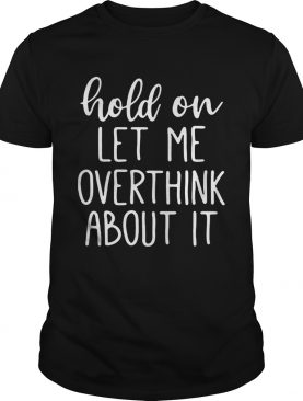 Hold on let me overthink about it shirt