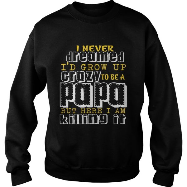 I Never Dreamed Id Grow Up Crazy To Be A Papa But Here I Am Killing It Sweatshirt