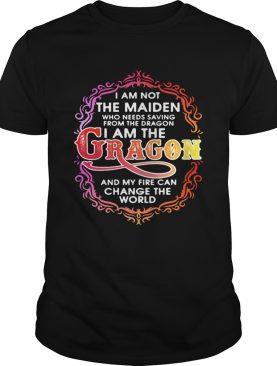 I am not the maiden who needs saving from the dragon I'm the dragon and my fire can change the world tshirt
