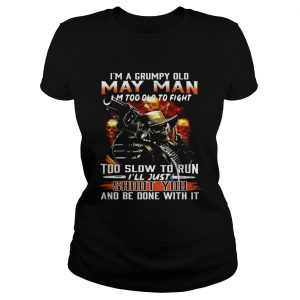Im a grumpy old May man Im too lod to fight too slow to run Ill hust shoot you Ladies Tee