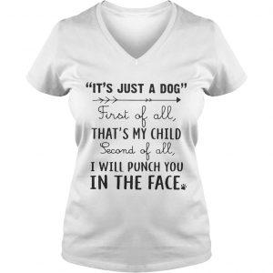 Its just a dog first of all thats my child second of all I will punch you in the face Ladies Vneck