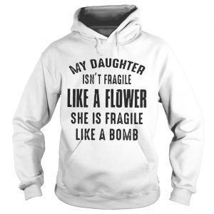 My daughter isnt fragile like a flower she is fragile like a bomb Hoodie