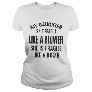 My daughter isnt fragile like a flower she is fragile like a bomb Ladies Tee