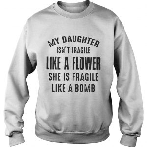 My daughter isnt fragile like a flower she is fragile like a bomb Sweatshirt