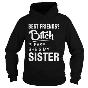 Official Best friends bitch please shes my sister hoodie