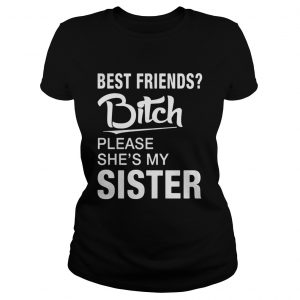 Official Best friends bitch please shes my sister ladies tee
