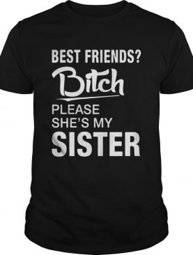 OfficialBest friends bitch please she's my sister shirt