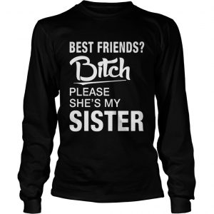 Official Best friends bitch please shes my sister longsleeve tee
