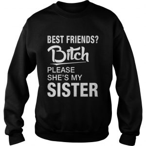 Official Best friends bitch please shes my sister sweatshirt