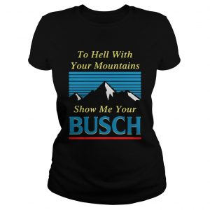 To hell with your mountains show me your Busch Ladies Tee