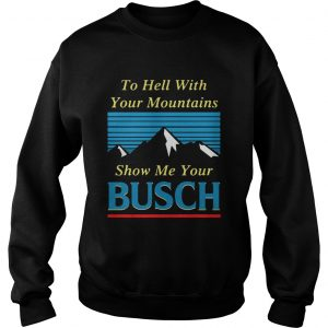 To hell with your mountains show me your Busch Sweatshirt