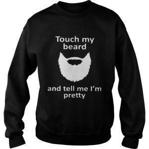 Touch my beard and tell me Im pretty Sweatshirt