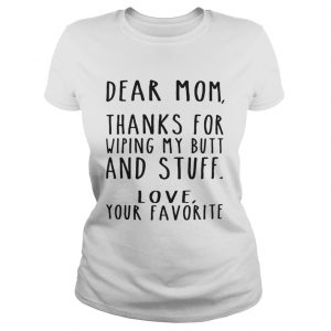 Dear Mom thanks for wiping my butt and stuff love your favorite Ladies Tee